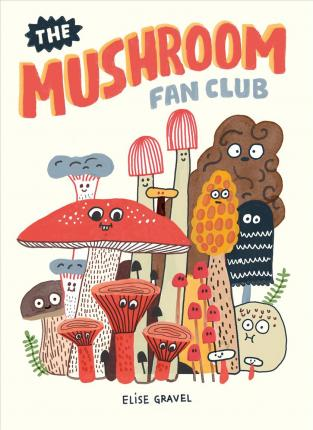 The Mushroom Fan Club by Elise Gravel: a friendly introduction to the complex kingdom offungi